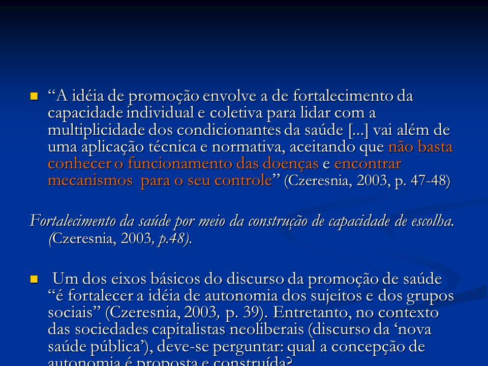 A idéia de promoção envolve a de fortalecimento da capacidade individual e coletiva para lidar com a multiplicidade dos condicionantes da saúde [...] vai além de uma aplicação técnica e normativa, aceitando que não basta conhecer o funcionamento das doenças e encontrar mecanismos para o seu controle (Czeresnia, 2003, p. 47-48)